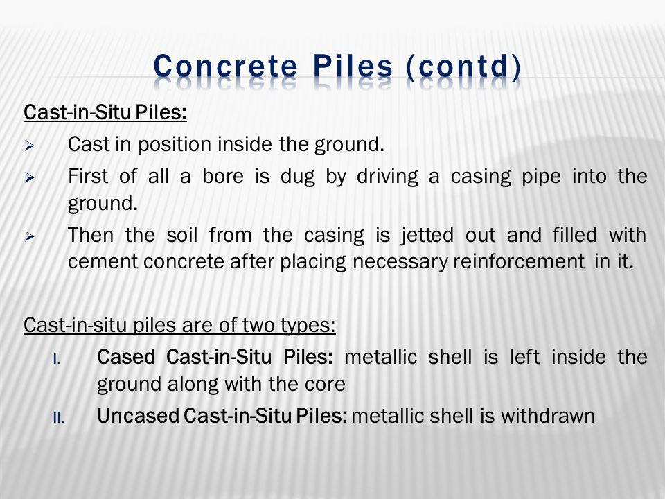 Cast-in-Situ Piles:  Cast in position inside the ground.  First of all a bore is dug by driving a casing pipe into the ground.  Then the soil from