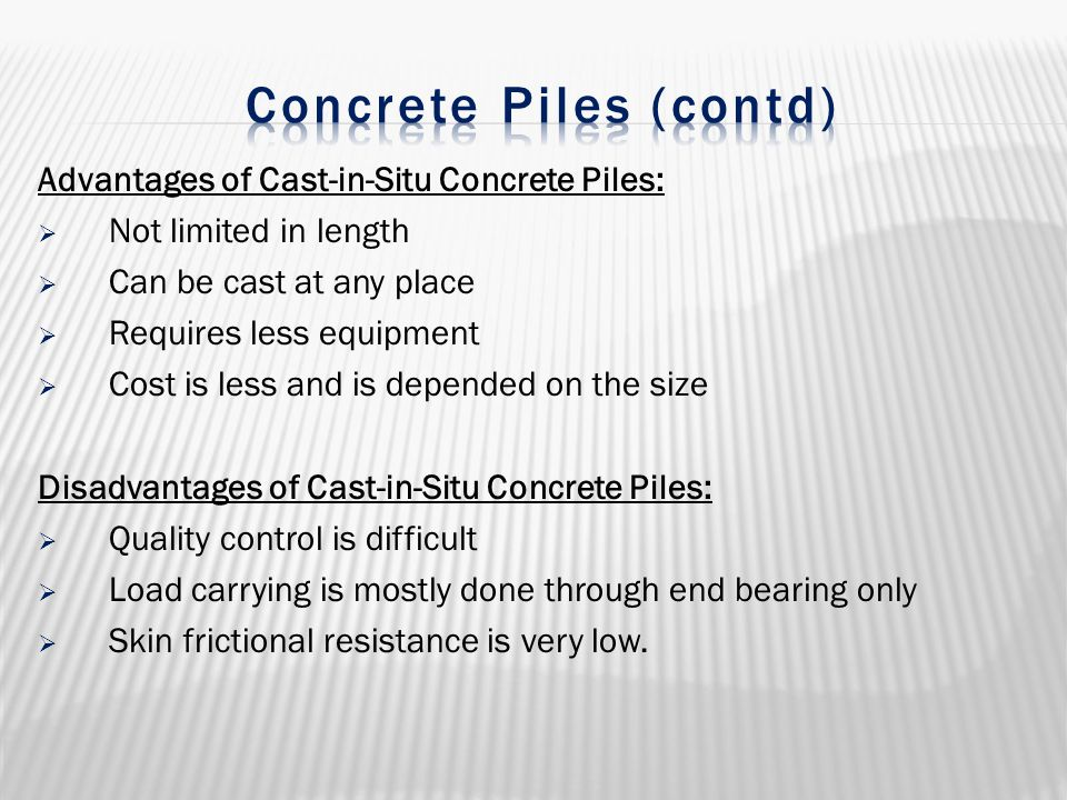 Advantages of Cast-in-Situ Concrete Piles:  Not limited in length  Can be cast at any place  Requires less equipment  Cost is less and is depended