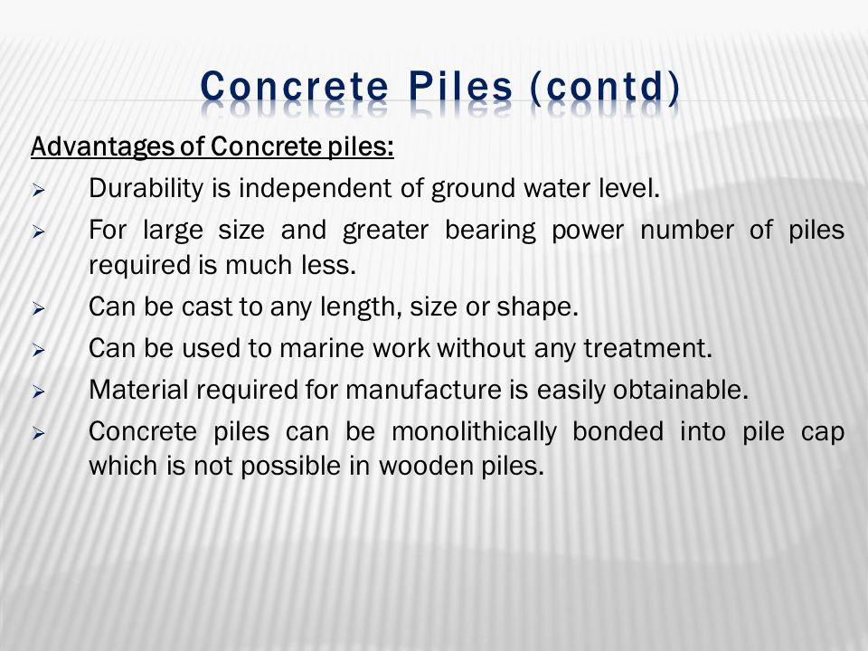 Advantages of Concrete piles:  Durability is independent of ground water level.  For large size and greater bearing power number of piles required i