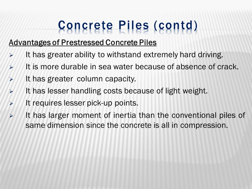 Advantages of Prestressed Concrete Piles  It has greater ability to withstand extremely hard driving.  It is more durable in sea water because of ab