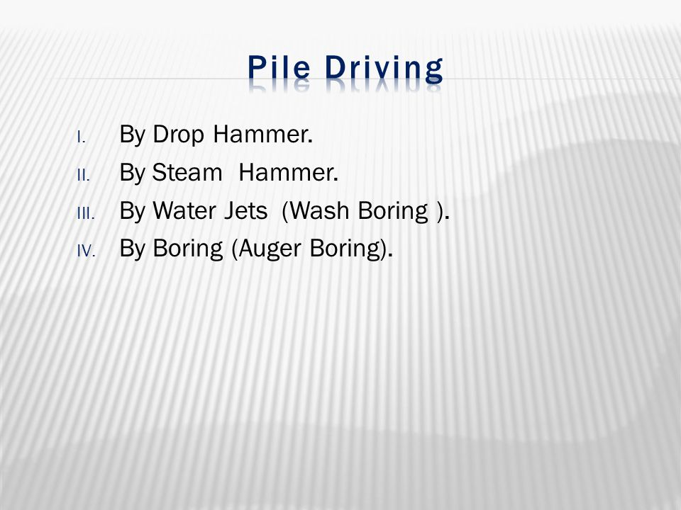 I. By Drop Hammer. II. By Steam Hammer. III. By Water Jets (Wash Boring ). IV. By Boring (Auger Boring).