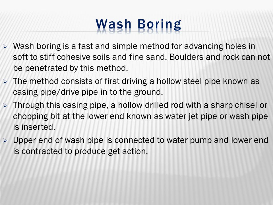  Wash boring is a fast and simple method for advancing holes in soft to stiff cohesive soils and fine sand. Boulders and rock can not be penetrated b