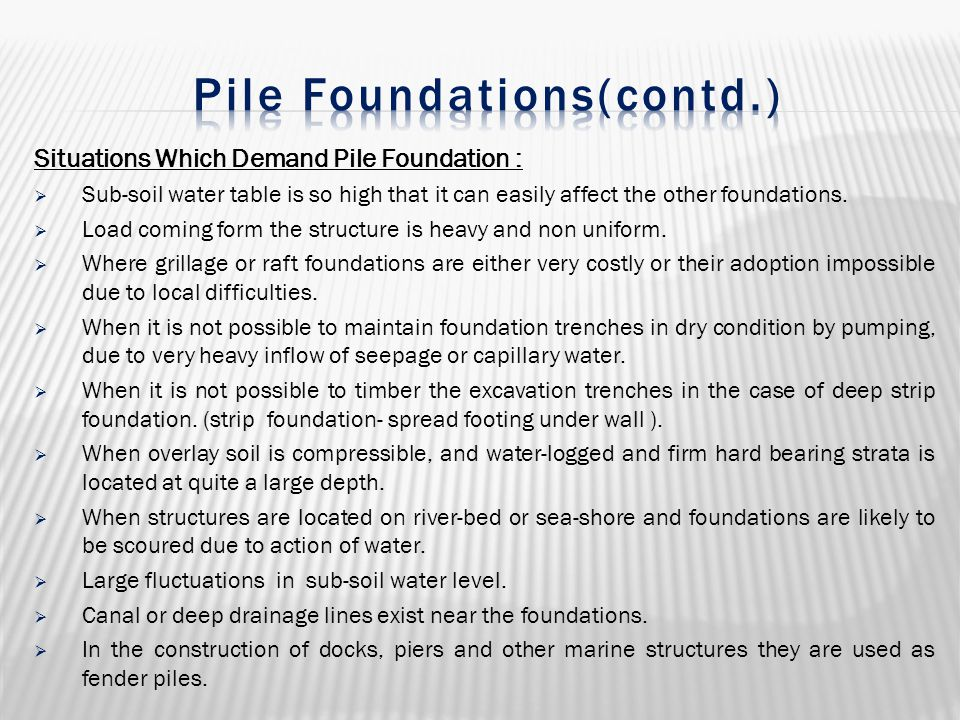 Situations Which Demand Pile Foundation :  Sub-soil water table is so high that it can easily affect the other foundations.  Load coming form the st
