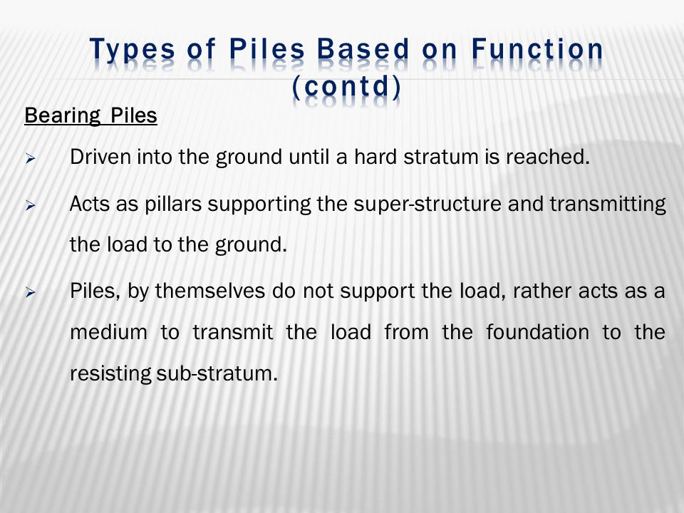 Bearing Piles  Driven into the ground until a hard stratum is reached.  Acts as pillars supporting the super-structure and transmitting the load to