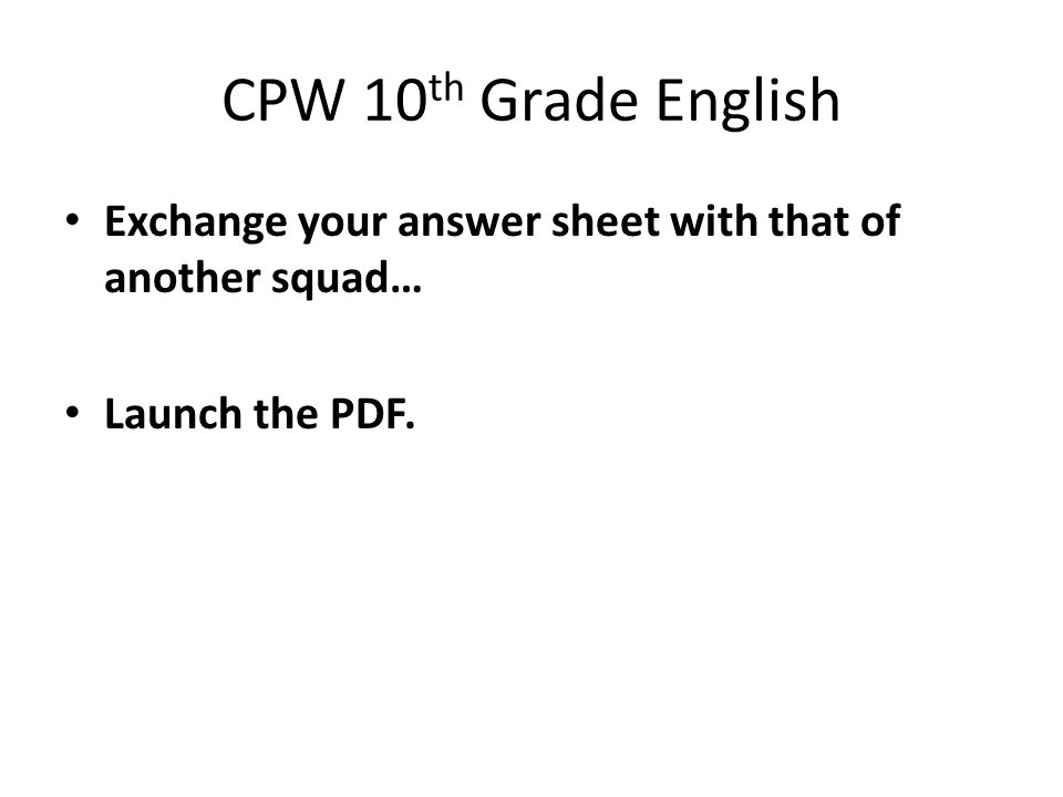 CPW 10 th Grade English Exchange your answer sheet with that of another squad… Launch the PDF.