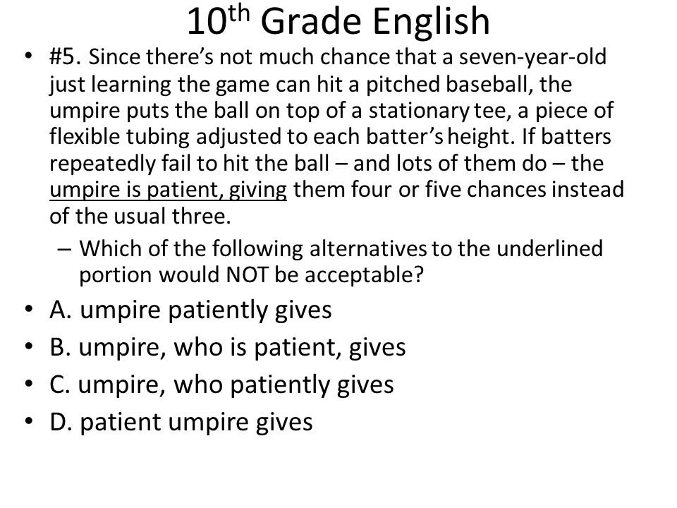 10 th Grade English #5. Since there's not much chance that a seven-year-old just learning the game can hit a pitched baseball, the umpire puts the bal