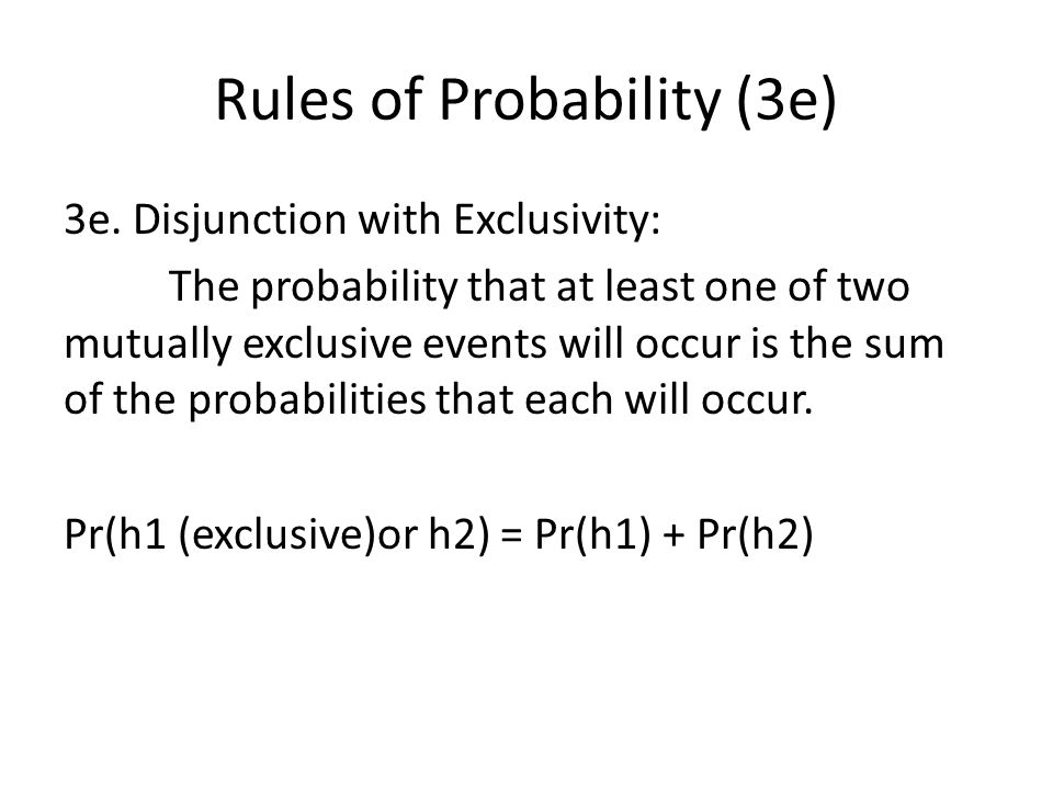 Rules of Probability (3e) 3e. Disjunction with Exclusivity: The probability that at least one of two mutually exclusive events will occur is the sum o