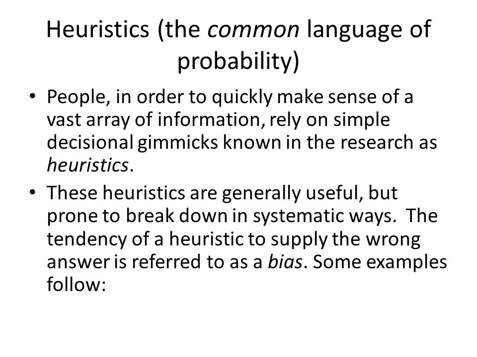 Heuristics (the common language of probability) People, in order to quickly make sense of a vast array of information, rely on simple decisional gimmicks known in the research as heuristics.