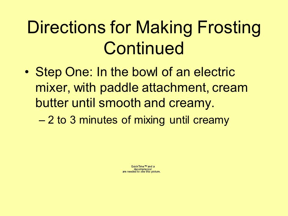 Directions for Making Frosting Continued Step One: In the bowl of an electric mixer, with paddle attachment, cream butter until smooth and creamy. –2
