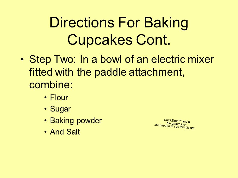 Directions For Baking Cupcakes Cont. Step Two: In a bowl of an electric mixer fitted with the paddle attachment, combine: Flour Sugar Baking powder An