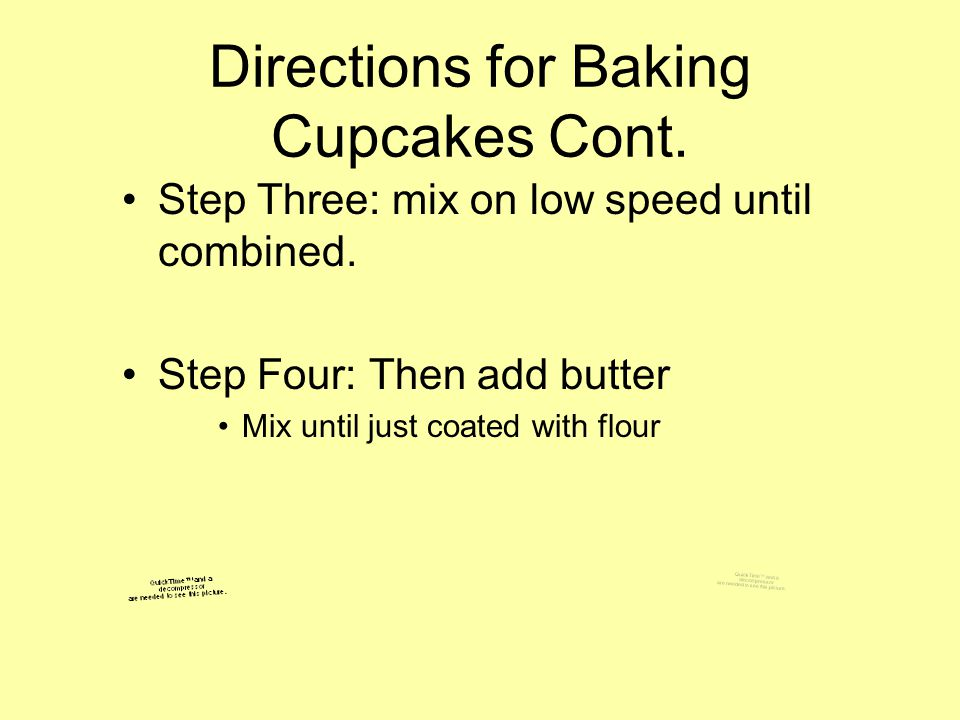 Directions for Baking Cupcakes Cont. Step Three: mix on low speed until combined. Step Four: Then add butter Mix until just coated with flour