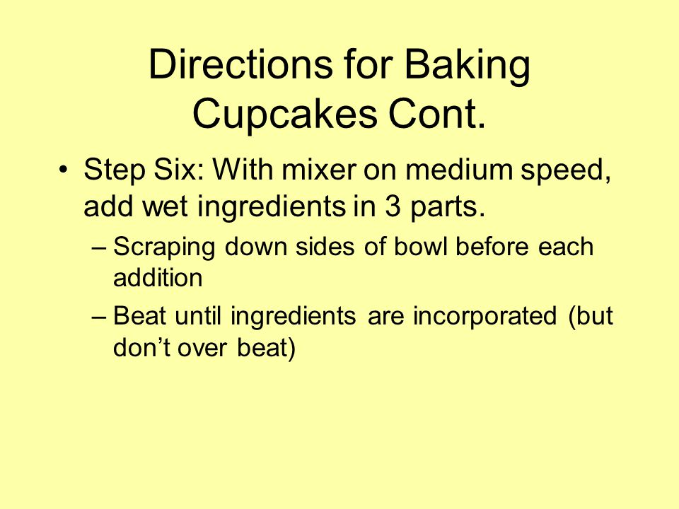 Directions for Baking Cupcakes Cont. Step Six: With mixer on medium speed, add wet ingredients in 3 parts. –Scraping down sides of bowl before each ad