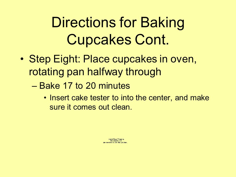 Directions for Baking Cupcakes Cont. Step Eight: Place cupcakes in oven, rotating pan halfway through –Bake 17 to 20 minutes Insert cake tester to int