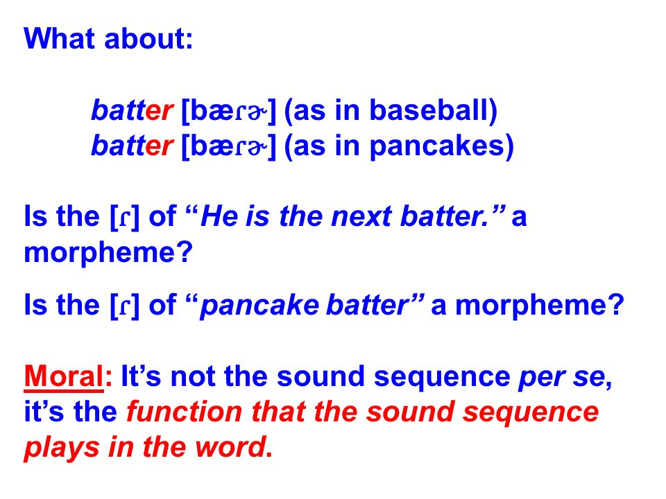 Last one: A specific sound or sound sequence can sometimes behave as a morpheme and sometimes not.