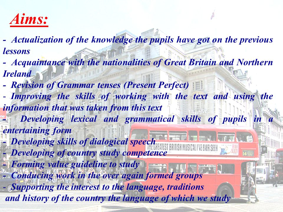 Aims: - Actualization of the knowledge the pupils have got on the previous lessons - Acquaintance with the nationalities of Great Britain and Northern Ireland - Revision of Grammar tenses (Present Perfect) - Improving the skills of working with the text and using the information that was taken from this text - Developing lexical and grammatical skills of pupils in a entertaining form - Developing skills of dialogical speech - Developing of country study competence - Forming value guideline to study - Conducing work in the over again formed groups - Supporting the interest to the language, traditions and history of the country the language of which we study