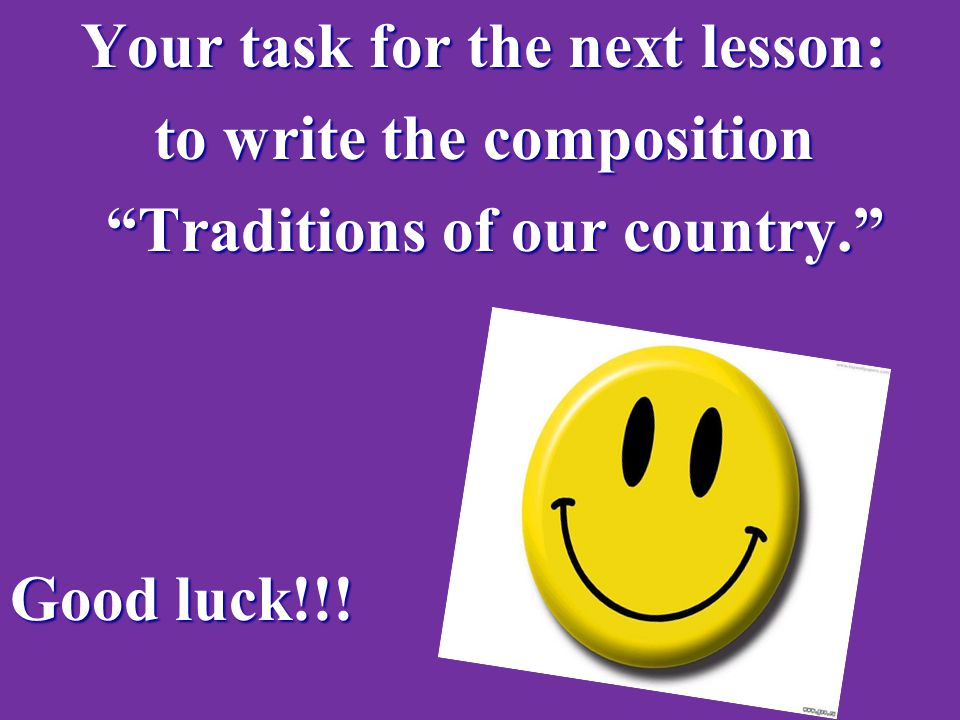 Your task for the next lesson: Your task for the next lesson: to write the composition to write the composition Traditions of our country. Traditions of our country. Good luck!!!