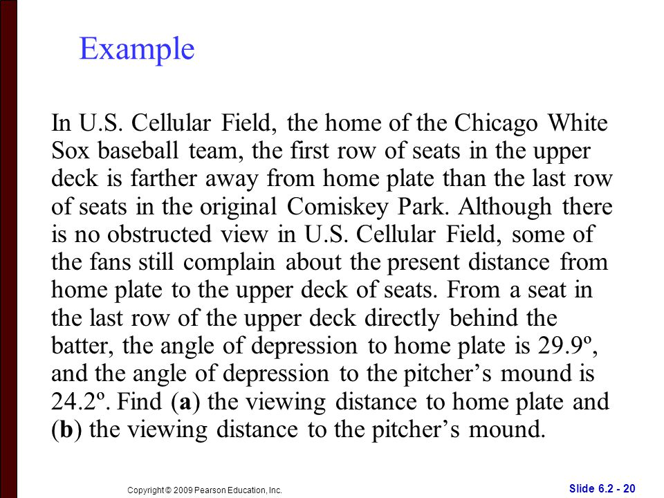 Slide 6.2 - 20 Copyright © 2009 Pearson Education, Inc. Example In U.S. Cellular Field, the home of the Chicago White Sox baseball team, the first row