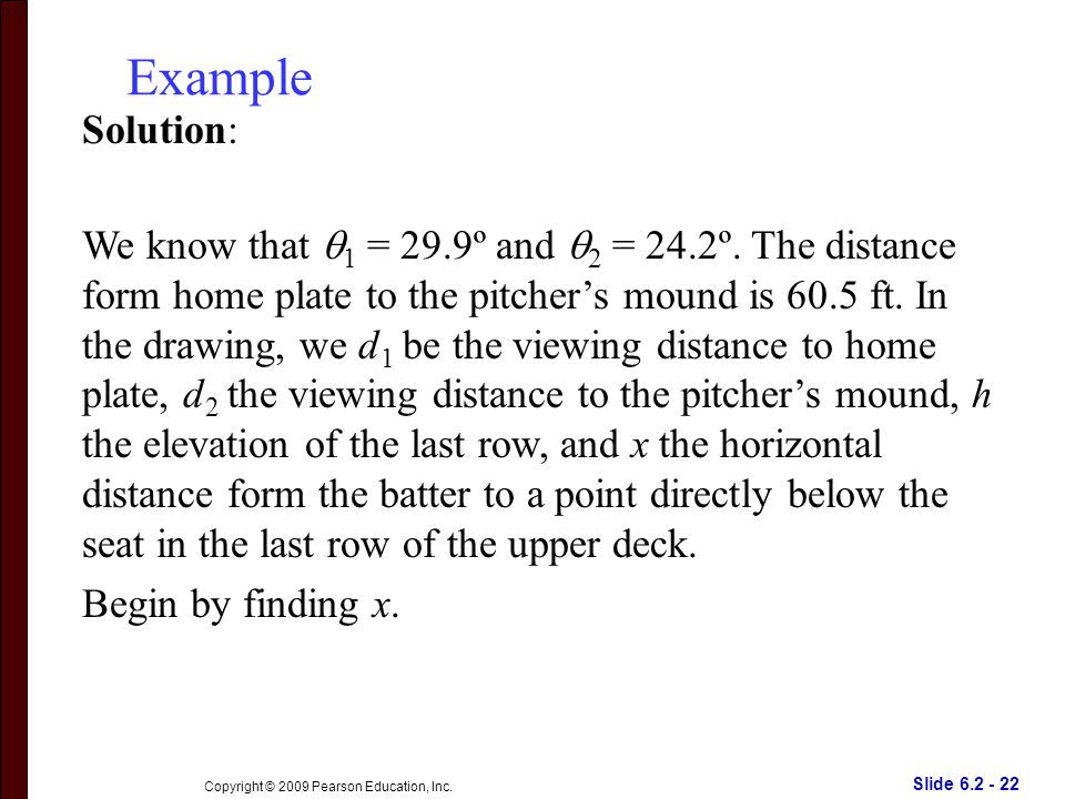 Slide 6.2 - 22 Copyright © 2009 Pearson Education, Inc. Example Solution: We know that  1 = 29.9º and  2 = 24.2º. The distance form home plate to th