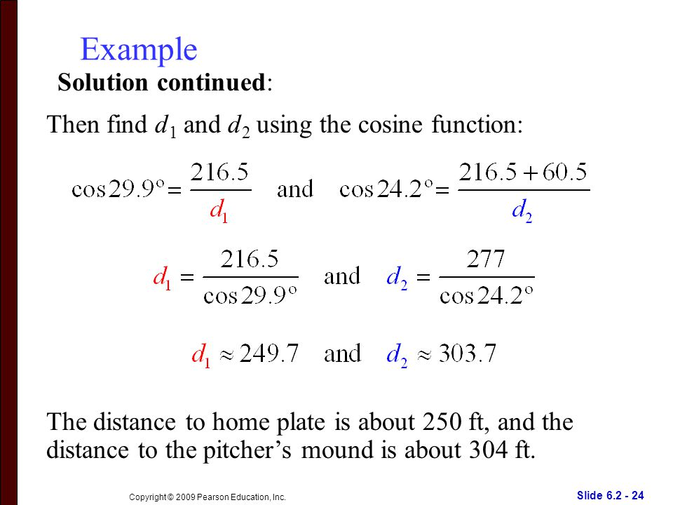 Slide 6.2 - 24 Copyright © 2009 Pearson Education, Inc. Example Solution continued: The distance to home plate is about 250 ft, and the distance to th