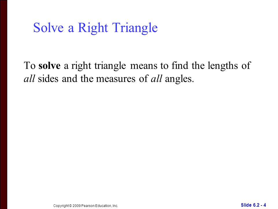 Slide 6.2 - 4 Copyright © 2009 Pearson Education, Inc. Solve a Right Triangle To solve a right triangle means to find the lengths of all sides and the