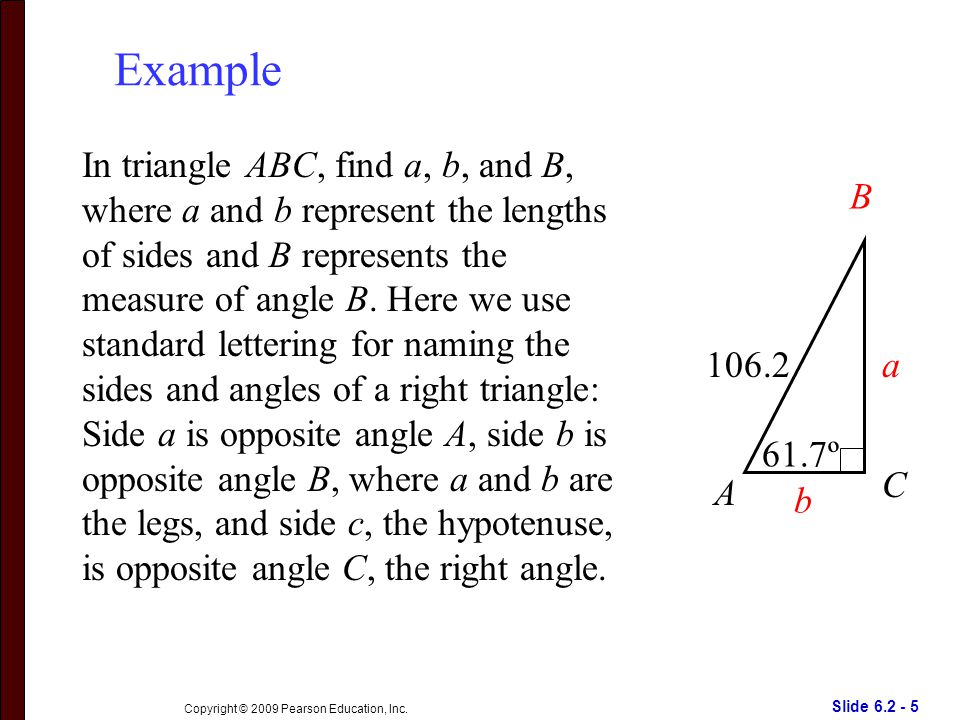 Slide 6.2 - 5 Copyright © 2009 Pearson Education, Inc. Example In triangle ABC, find a, b, and B, where a and b represent the lengths of sides and B r