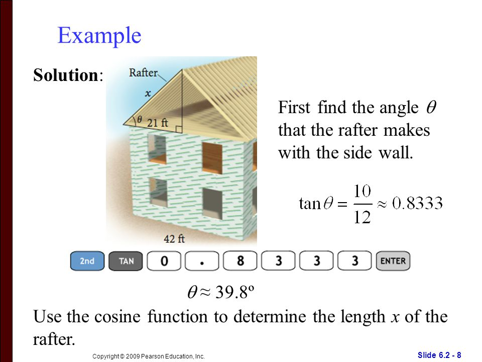 Slide 6.2 - 8 Copyright © 2009 Pearson Education, Inc. Example Solution: First find the angle  that the rafter makes with the side wall.  ≈ 39.8º Us