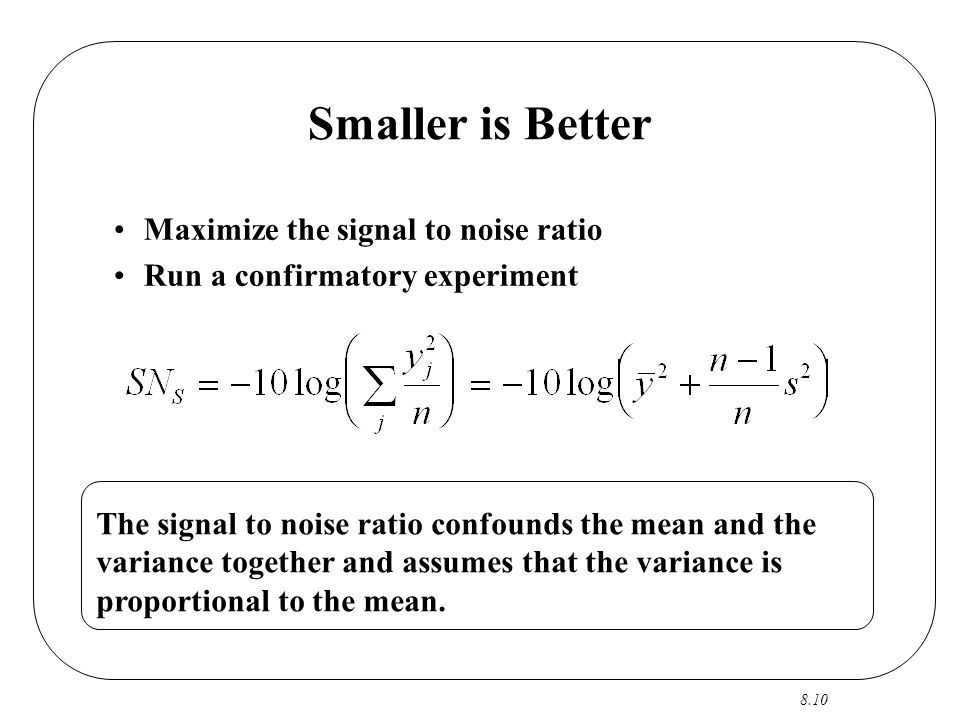 8.10 Smaller is Better Maximize the signal to noise ratio Run a confirmatory experiment The signal to noise ratio confounds the mean and the variance together and assumes that the variance is proportional to the mean.