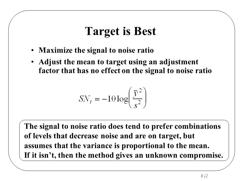 8.12 Target is Best Maximize the signal to noise ratio Adjust the mean to target using an adjustment factor that has no effect on the signal to noise