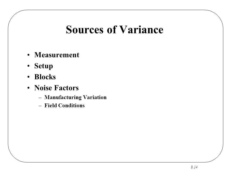 8.14 Sources of Variance Measurement Setup Blocks Noise Factors –Manufacturing Variation –Field Conditions