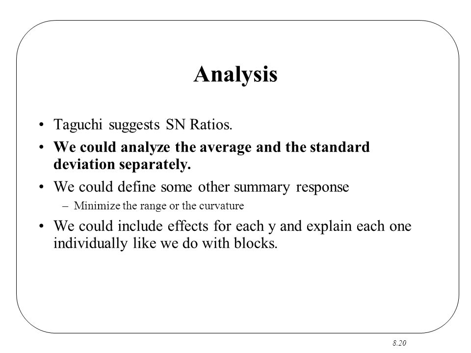 8.20 Analysis Taguchi suggests SN Ratios. We could analyze the average and the standard deviation separately. We could define some other summary respo