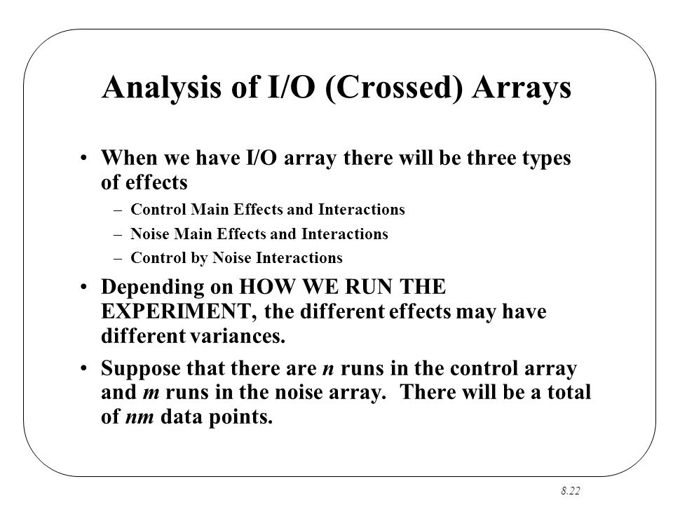 8.22 Analysis of I/O (Crossed) Arrays When we have I/O array there will be three types of effects –Control Main Effects and Interactions –Noise Main Effects and Interactions –Control by Noise Interactions Depending on HOW WE RUN THE EXPERIMENT, the different effects may have different variances.