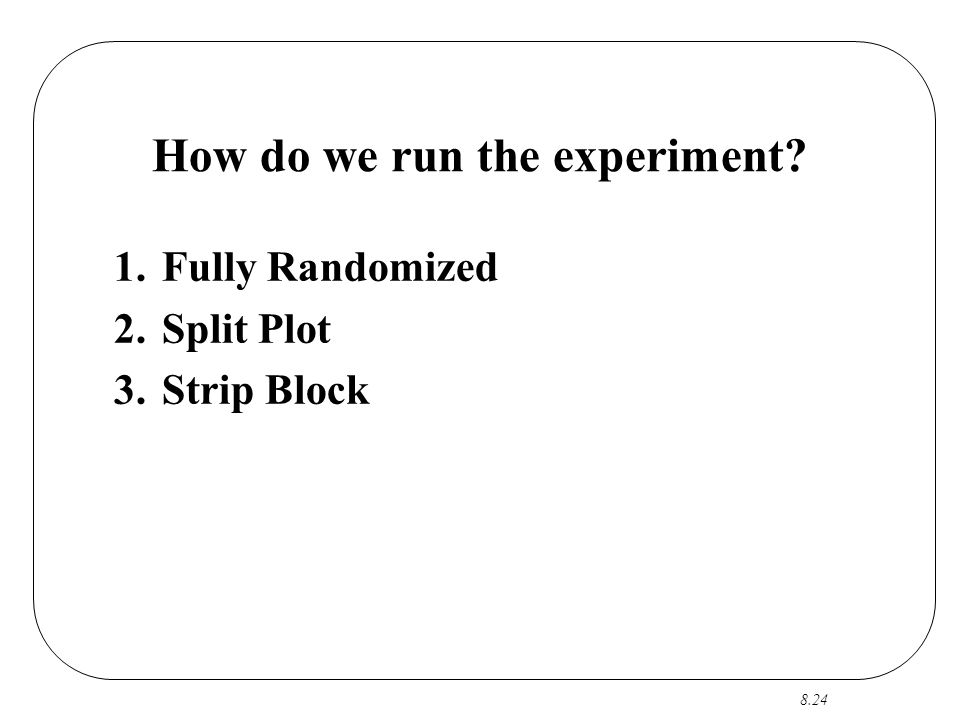 8.24 How do we run the experiment 1.Fully Randomized 2.Split Plot 3.Strip Block