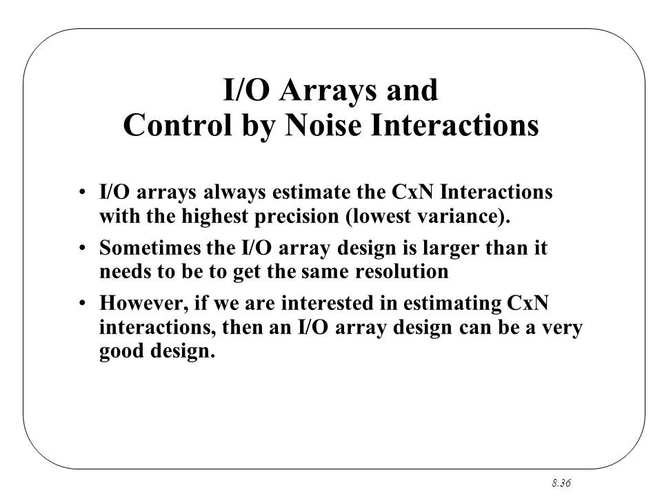 8.36 I/O Arrays and Control by Noise Interactions I/O arrays always estimate the CxN Interactions with the highest precision (lowest variance). Someti