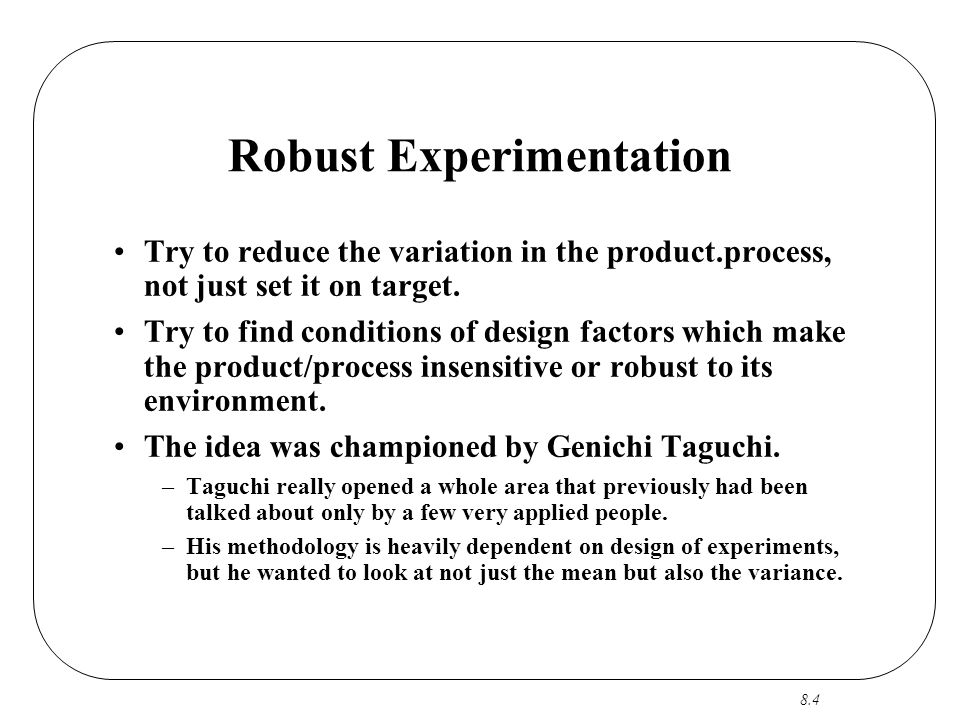 8.4 Robust Experimentation Try to reduce the variation in the product.process, not just set it on target. Try to find conditions of design factors whi