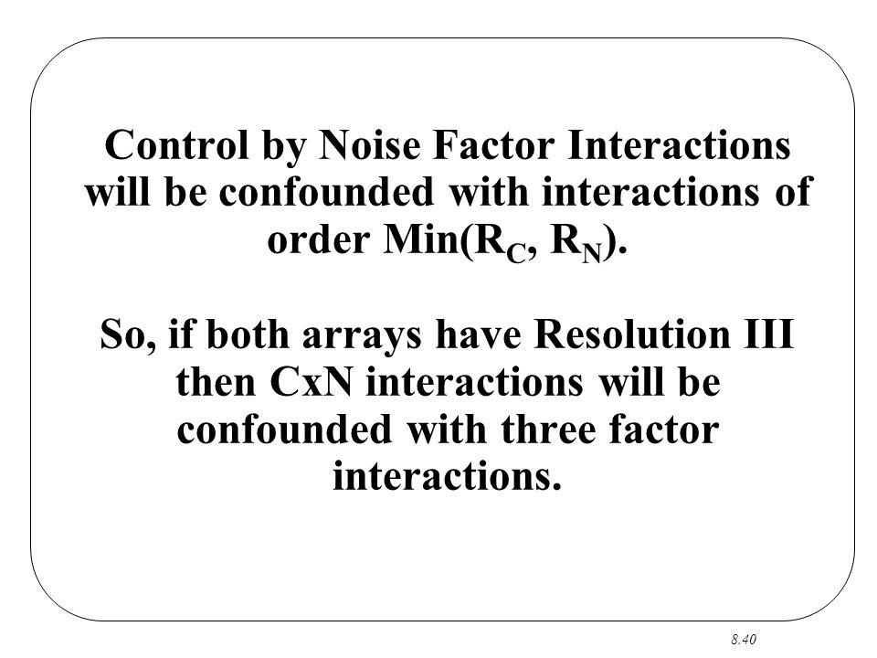 8.40 Control by Noise Factor Interactions will be confounded with interactions of order Min(R C, R N ). So, if both arrays have Resolution III then Cx