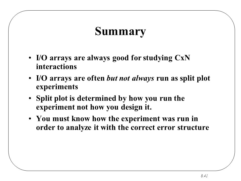 8.41 Summary I/O arrays are always good for studying CxN interactions I/O arrays are often but not always run as split plot experiments Split plot is determined by how you run the experiment not how you design it.