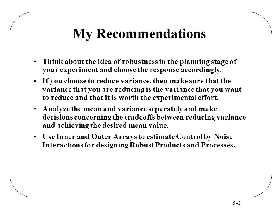 8.42 My Recommendations Think about the idea of robustness in the planning stage of your experiment and choose the response accordingly.