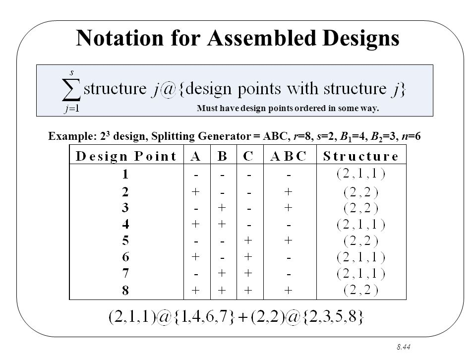 8.44 Notation for Assembled Designs Example: 2 3 design, Splitting Generator = ABC, r=8, s=2, B 1 =4, B 2 =3, n=6 Must have design points ordered in some way.