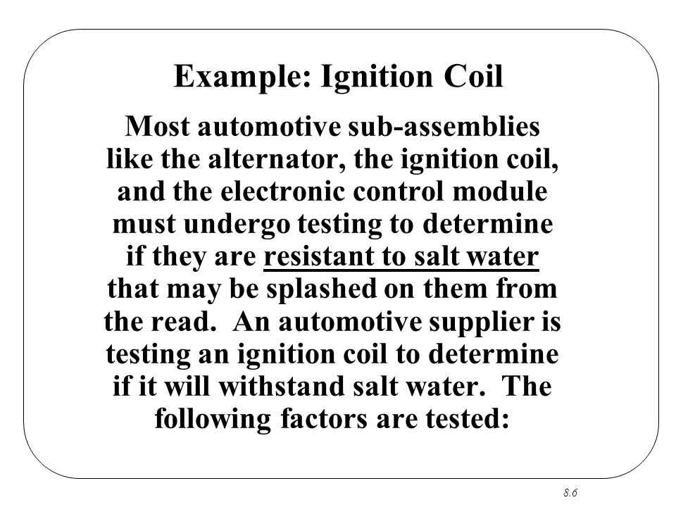 8.6 Example: Ignition Coil Most automotive sub-assemblies like the alternator, the ignition coil, and the electronic control module must undergo testing to determine if they are resistant to salt water that may be splashed on them from the read.