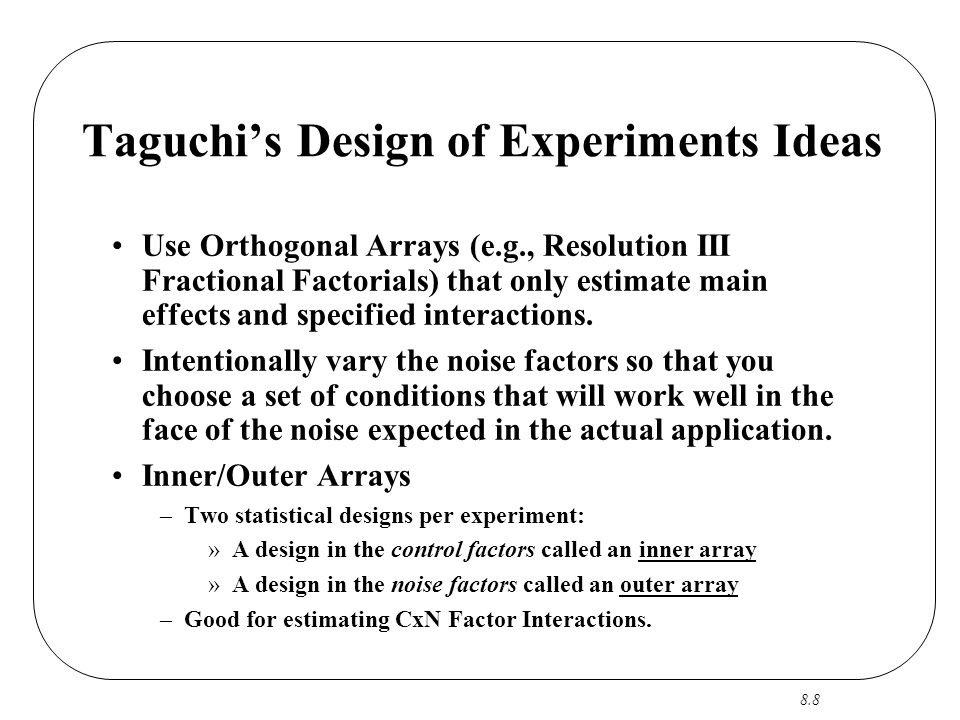 8.8 Taguchi's Design of Experiments Ideas Use Orthogonal Arrays (e.g., Resolution III Fractional Factorials) that only estimate main effects and specified interactions.