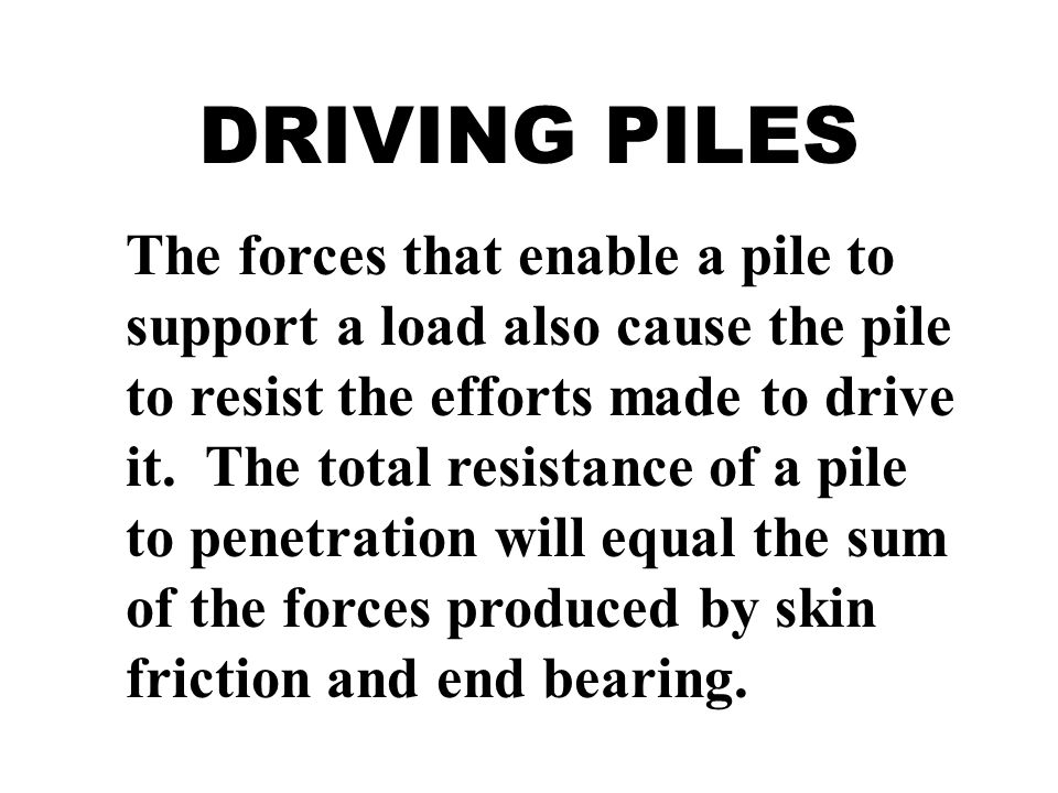 DRIVING PILES The forces that enable a pile to support a load also cause the pile to resist the efforts made to drive it. The total resistance of a pi