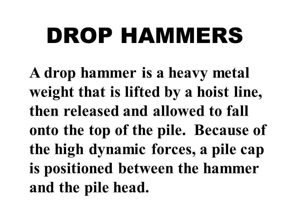DROP HAMMERS A drop hammer is a heavy metal weight that is lifted by a hoist line, then released and allowed to fall onto the top of the pile. Because