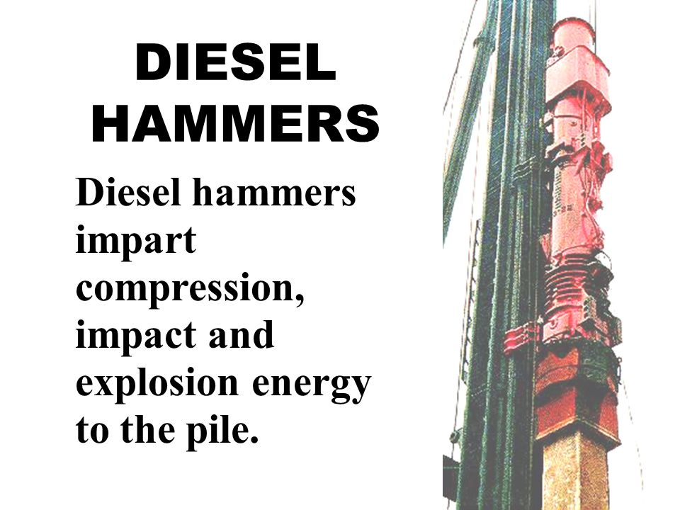DIESEL HAMMERS Diesel hammers impart compression, impact and explosion energy to the pile.
