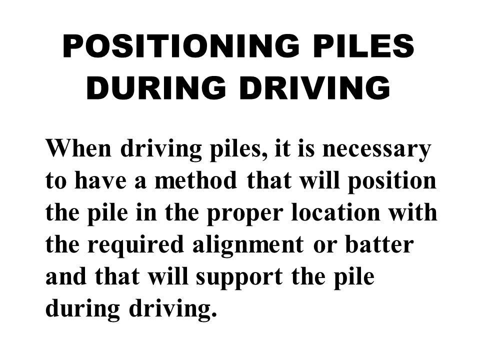 POSITIONING PILES DURING DRIVING When driving piles, it is necessary to have a method that will position the pile in the proper location with the requ