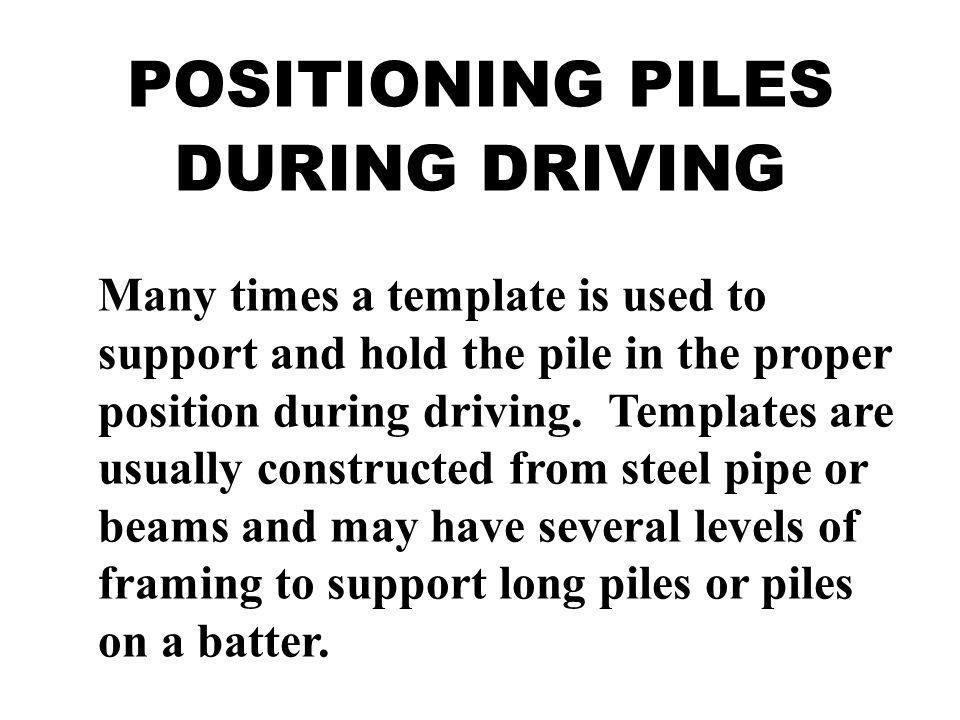 POSITIONING PILES DURING DRIVING Many times a template is used to support and hold the pile in the proper position during driving. Templates are usual