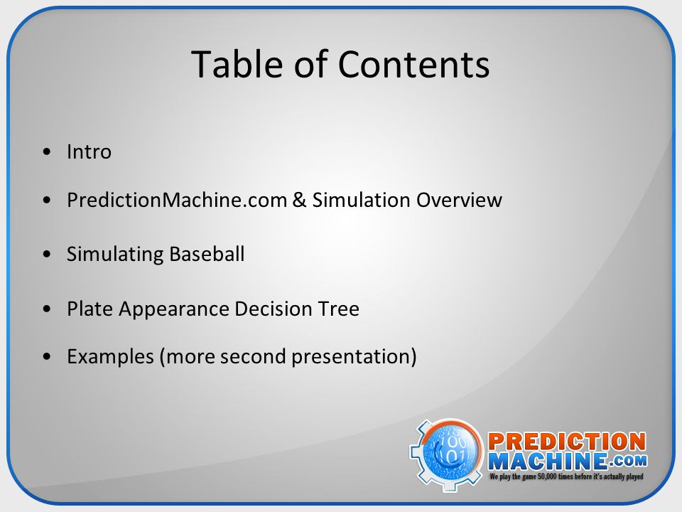 Table of Contents Intro PredictionMachine.com & Simulation Overview Simulating Baseball Plate Appearance Decision Tree Examples (more second presentat