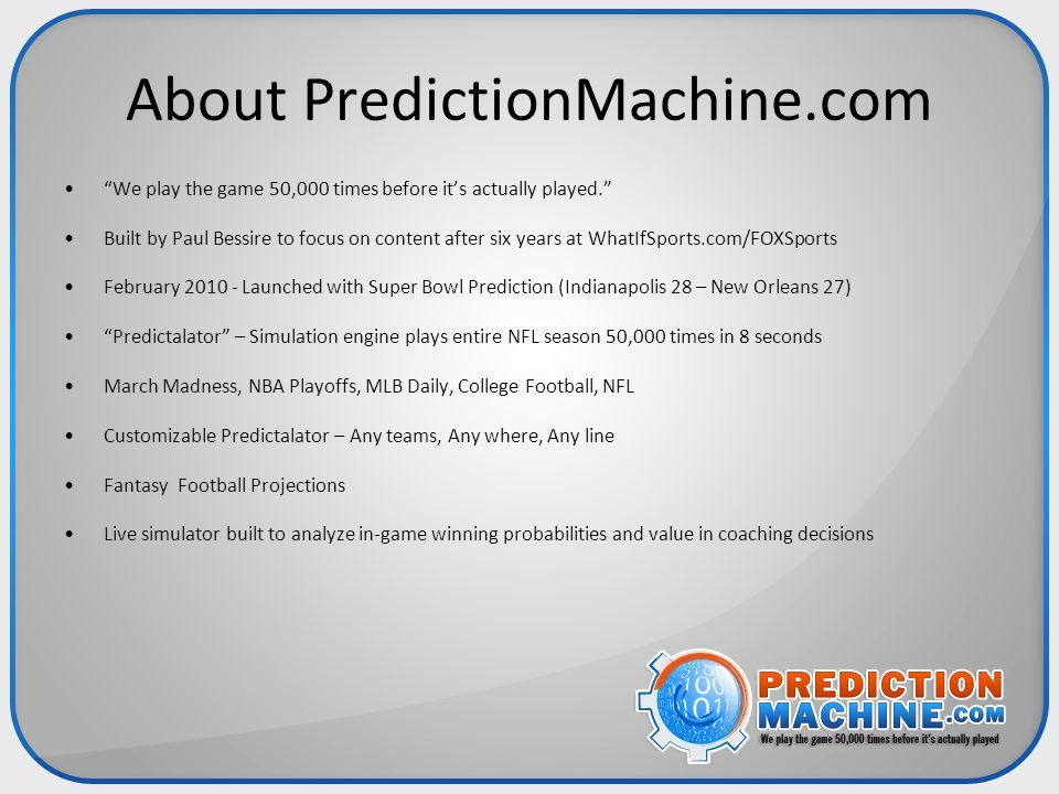 "About PredictionMachine.com ""We play the game 50,000 times before it's actually played."" Built by Paul Bessire to focus on content after six years at"