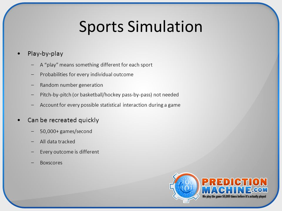 "Sports Simulation Play-by-play –A ""play"" means something different for each sport –Probabilities for every individual outcome –Random number generatio"
