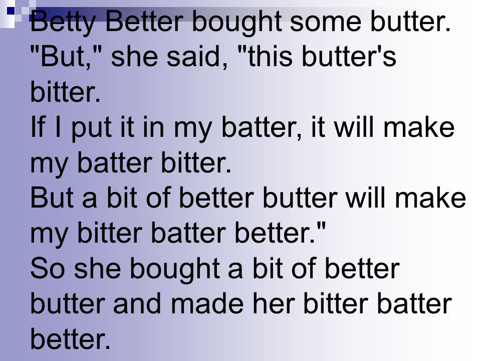 Betty Better bought some butter. But, she said, this butter s bitter.