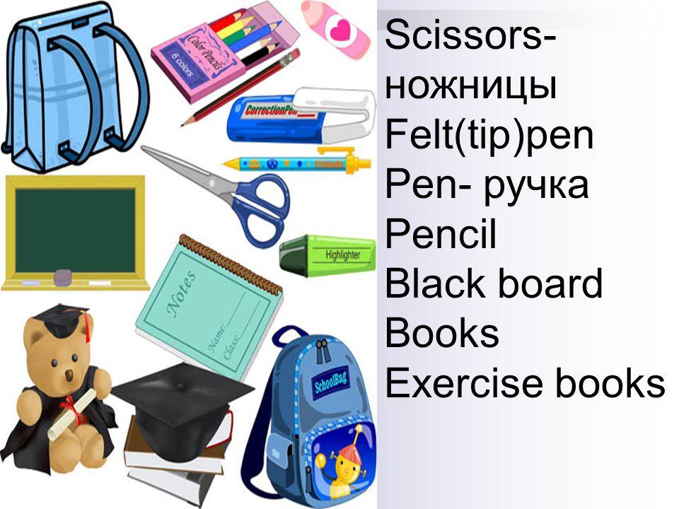 Scissors- ножницы Felt(tip)pen Pen- ручка Pencil Black board Books Exercise books